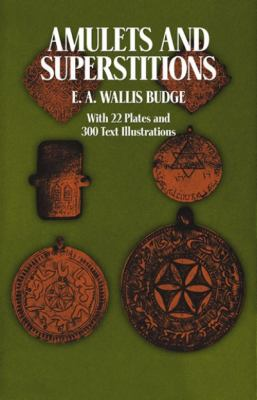 Cover image for Amulets and superstitions : the original texts with translations and descriptions of a long series of Egyptian, Sumerian, Assyrian, Hebrew, Christian, Gnostic, and Muslim amulets and talismans and magical figures, with chapters on the evil eye, the origin of the amulet, the pentagon, the swăstika, the cross (pagan and Christian), the properties of stones, rings, divination, numbers, the Kabbâlâh, ancient astrology, etc.