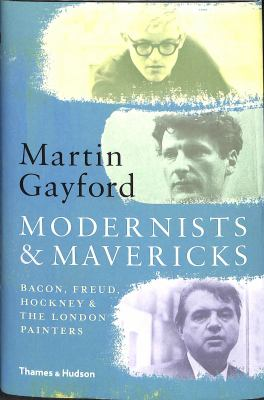 Cover image for Modernists & mavericks : Bacon, Freud, Hockney & the London painters