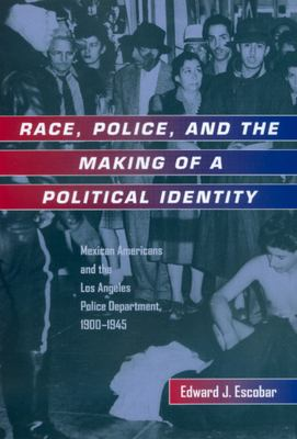 Cover image for Race, police, and the making of a political identity : Mexican Americans and the Los Angeles Police Department, 1900-1945