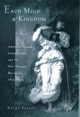 Cover image for Each mind a kingdom : American women, sexual purity, and the New Thought movement, 1875-1920