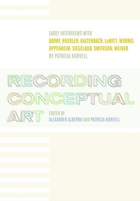 Cover image for Recording conceptual art : early interviews with Barry, Huebler, Kaltenbach, LeWitt, Morris, Oppenheim, Siegelaub, Smithson, Weiner, by Patricia Norvell