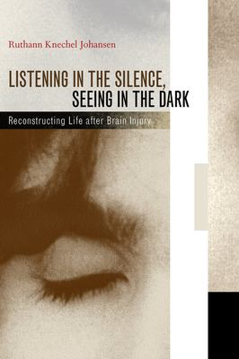 Cover image for Listening in the silence, seeing in the dark : reconstructing life after brain injury