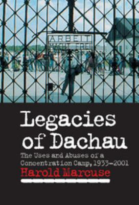 Cover image for Legacies of Dachau : the uses and abuses of a concentration camp, 1933-2001