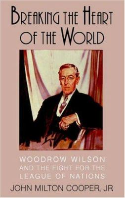 Cover image for Breaking the heart of the world : Woodrow Wilson and the fight for the League of Nations