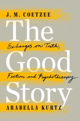 Cover image for The good story : exchanges on truth, fiction and psychotherapy