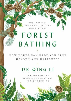 Cover image for Forest bathing : how trees can help you find health and happiness