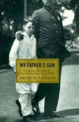 Cover image for My father's gun : one family, three badges, one hundred years in the NYPD