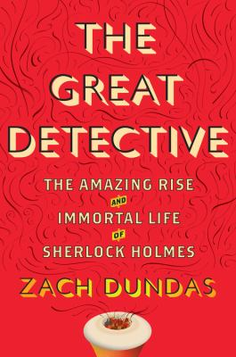 Cover image for The great detective : the amazing rise and immortal life of Sherlock Holmes