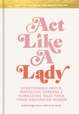 Cover image for Act like a lady : questionable advice, ridiculous opinions, and humiliating tales from three undignified women