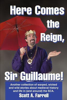 Cover image for Here comes the reign, Sir Guillaume! : another collection of warped, wicked and wild stories about medieval history and life in (and around) the S.C.A. : a second volume of the collected writings of Sir Guillaume de la Belgique