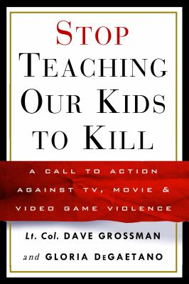 Cover image for Stop teaching our kids to kill : a call to action against TV, movie & video game violence
