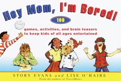 Cover image for Hey mom, I'm bored! : 100 games, activities, and brain teasers to keep kids of all ages entertained