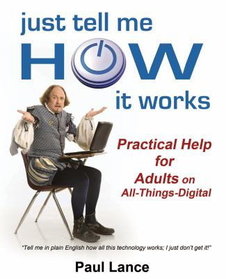 Cover image for Just tell me how it works : practical help for adults on all-things-digital