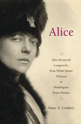 Cover image for Alice : Alice Roosevelt Longworth, from White House princess to Washington power broker