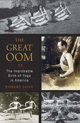Cover image for The Great Oom : the improbable birth of yoga in America