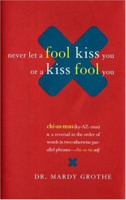 Cover image for Never let a fool kiss you or a kiss fool you : chiasmus and a world of quotations that say what they mean and mean what they say