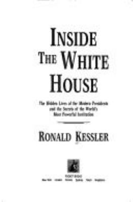 Cover image for Inside the White House : the hidden lives of the modern presidents and the secrets of the world's most powerful institution