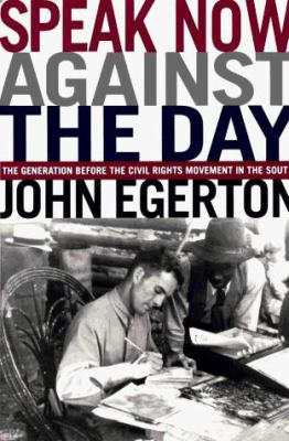 Cover image for Speak now against the day : the generation before the civil rights movement in the South