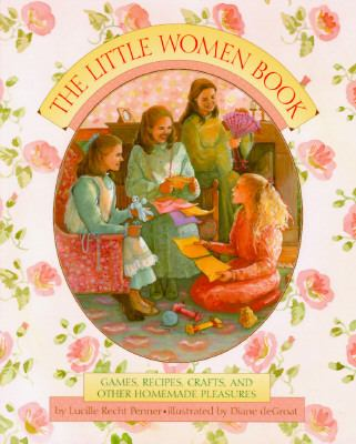 Cover image for The Little women book : games, recipes, crafts, and other homemade pleasures