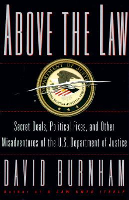 Cover image for Above the law : secret deals, political fixes, and other misadventures of the U.S. Department of Justice