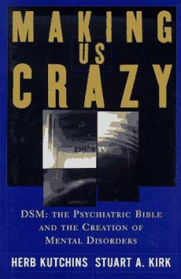 Cover image for Making us crazy : DSM : the psychiatric bible and the creation of mental disorders