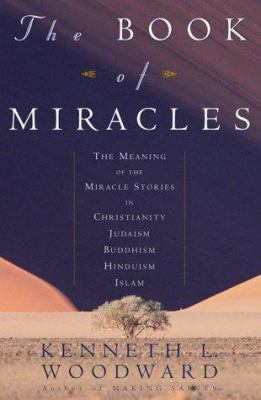 Cover image for The book of miracles : the meaning of the miracle stories in Christianity, Judaism, Buddhism, Hinduism, Islam