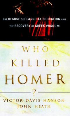 Cover image for Who killed Homer? : the demise of classical education and the recovery of Greek wisdom