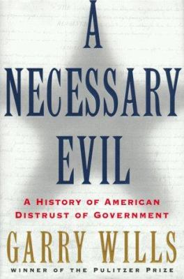Cover image for A necessary evil : a history of American distrust of government