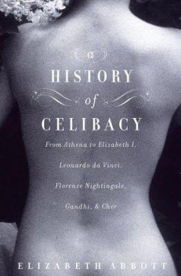 Cover image for A history of celibacy : [from Athena to Elizabeth I, Leonardo da Vinci, Florence Nightingale, Ghandi, & Cher]