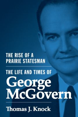 Cover image for The rise of a prairie statesman : the life and times of George McGovern