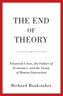 Cover image for The end of theory : financial crises, the failure of economics, and the sweep of human interaction