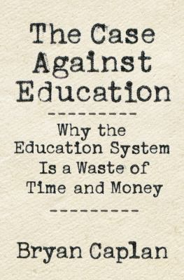 Cover image for The case against education : why the education system is a waste of time and money