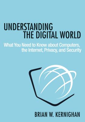 Cover image for Understanding the digital world : what you need to know about computers, the Internet, privacy, and security