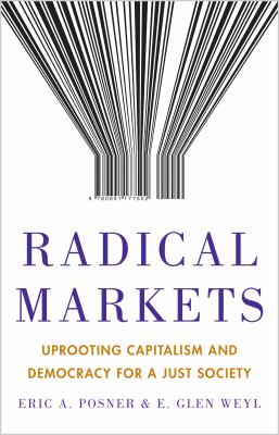 Cover image for Radical markets : uprooting capitalism and democracy for a just society