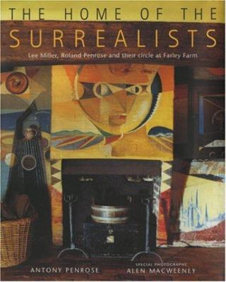 Cover image for The home of the surrealists : Lee Miller, Roland Penrose, and their circle at Farley Farm