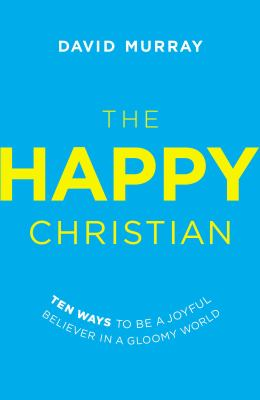 Cover image for The happy Christian : ten ways to be a joyful believer in a gloomy world