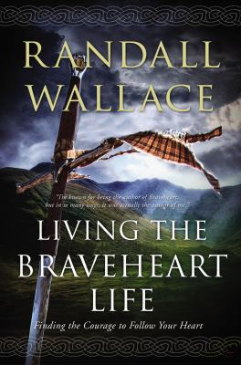 Cover image for Living the Braveheart life : finding the courage to follow your heart