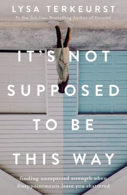 Cover image for It's not supposed to be this way : finding unexpected strength when disappointments leave you shattered