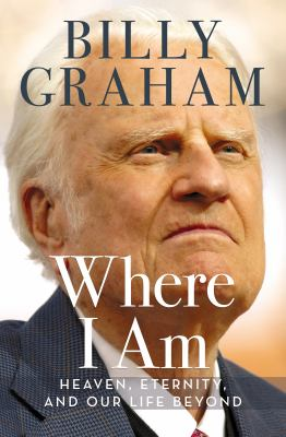 Cover image for Where I am : heaven, eternity, and our life beyond the now