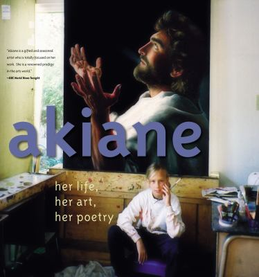 Cover image for Akiane : her life, her art, her poetry