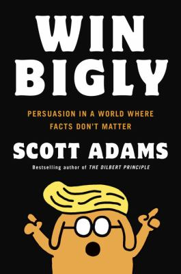 Cover image for Win bigly : persuasion in a world where facts don't matter