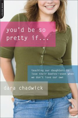 Cover image for You'd be so pretty if... : teaching our daughters to love their bodies--even when we don't love our own