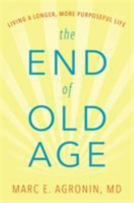 Cover image for The end of old age : living a longer, more purposeful life