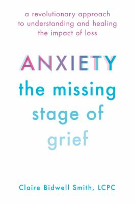 Cover image for Anxiety, the missing stage of grief : a revolutionary approach to understanding and healing the impact of loss