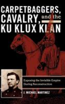 Cover image for Carpetbaggers, cavalry, and the Ku Klux Klan : exposing the invisible empire during Reconstruction