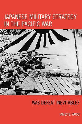 Cover image for Japanese military strategy in the Pacific War : was defeat inevitable?