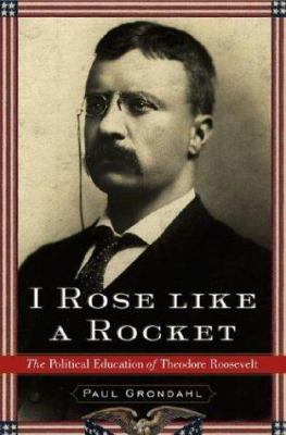 Cover image for I rose like a rocket : the political education of Theodore Roosevelt