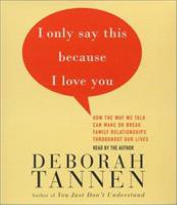 Cover image for I only say this because I love you [how the way we talk can make or break family relationships throughout our lives]