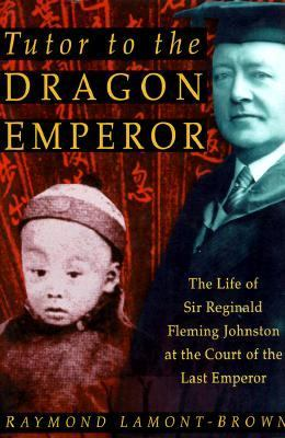 Cover image for Tutor to the Dragon Emperor : the life of Sir Reginald Fleming Johnston at the court of the last emperor of China