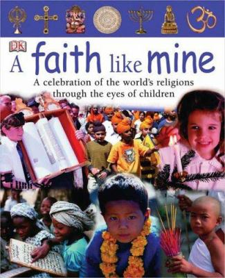 Cover image for A faith like mine : a celebration of the world's religions...seen through the eyes of children